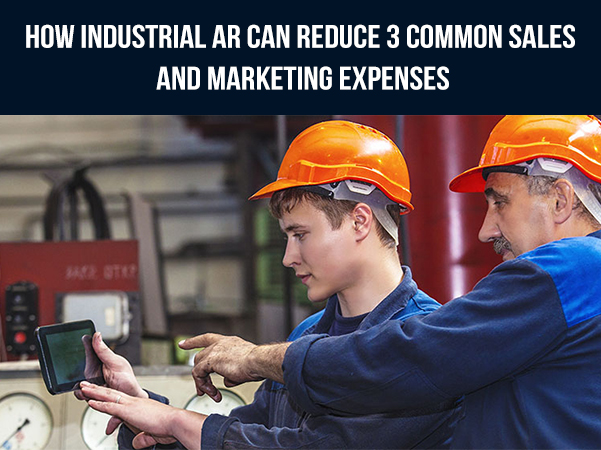 How Industrial AR Can Reduce 3 Common Sales and Marketing Expenses